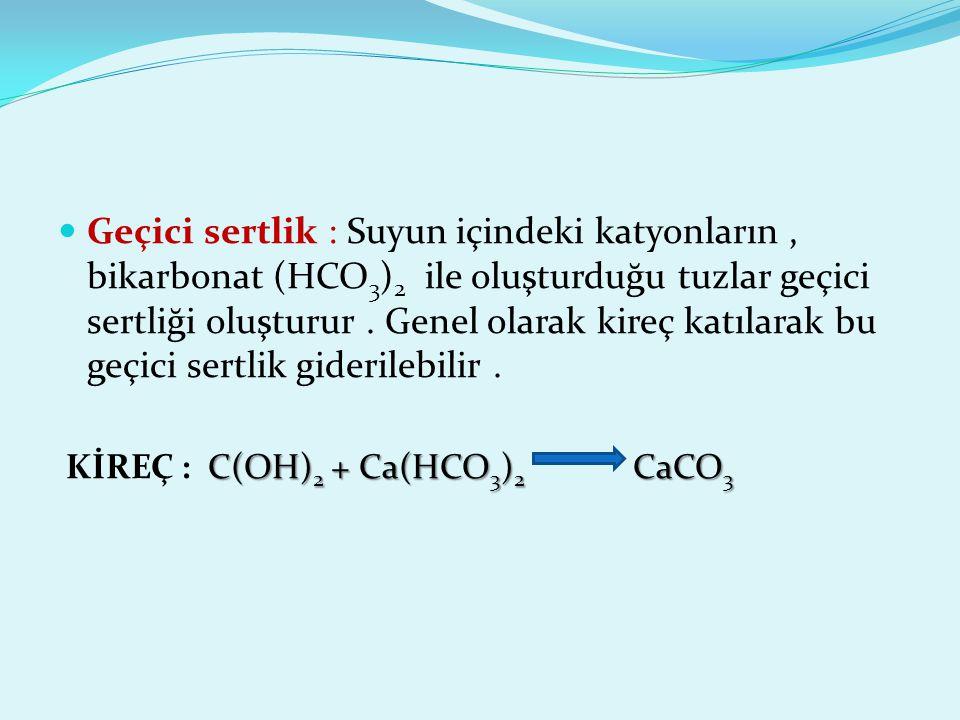 Geçici sertlik : Suyun içindeki katyonların, bikarbonat (HCO 3 ) 2 ile oluşturduğu tuzlar geçici sertliği oluşturur. Genel olarak kireç katılarak bu g