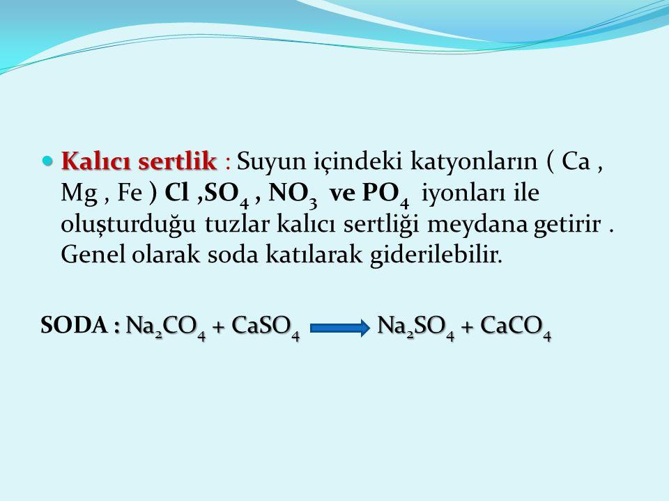 Kalıcı sertlik Kalıcı sertlik : Suyun içindeki katyonların ( Ca, Mg, Fe ) Cl,SO 4, NO 3 ve PO 4 iyonları ile oluşturduğu tuzlar kalıcı sertliği meydan