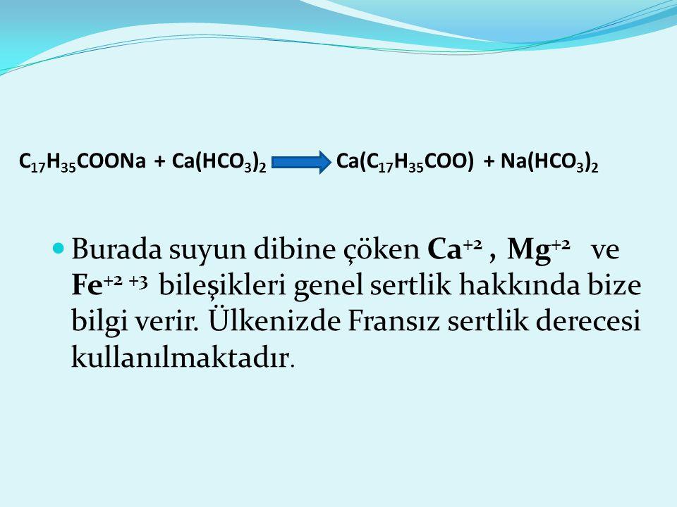 C 17 H 35 COONa + Ca(HCO 3 ) 2 Ca(C 17 H 35 COO) + Na(HCO 3 ) 2 Burada suyun dibine çöken Ca +2, Mg +2 ve Fe +2 +3 bileşikleri genel sertlik hakkında