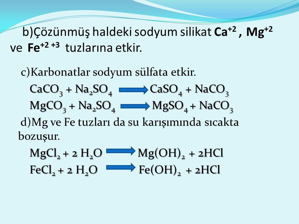 b)Çözünmüş haldeki sodyum silikat Ca +2, Mg +2 ve Fe +2 +3 tuzlarına etkir. c)Karbonatlar sodyum sülfata etkir. CaCO 3 + Na 2 SO 4 CaSO 4 + NaCO 3 MgC