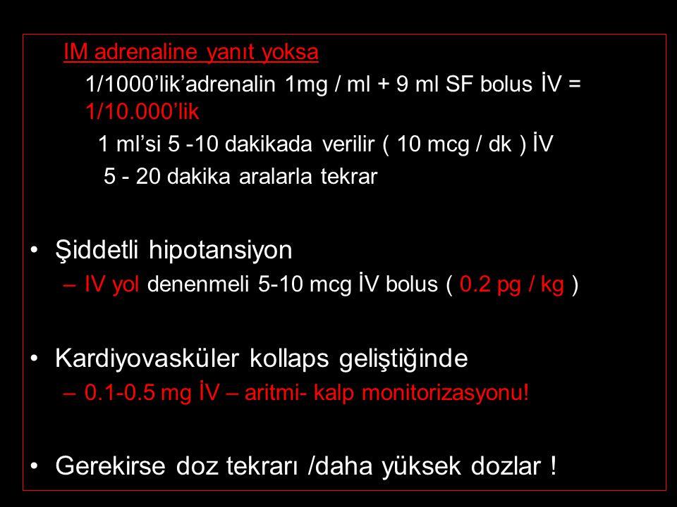 IM adrenaline yanıt yoksa 1/1000'lik'adrenalin 1mg / ml + 9 ml SF bolus İV = 1/10.000'lik 1 ml'si 5 -10 dakikada verilir ( 10 mcg / dk ) İV 5 - 20 dakika aralarla tekrar Şiddetli hipotansiyon –IV yol denenmeli 5-10 mcg İV bolus ( 0.2 pg / kg ) Kardiyovasküler kollaps geliştiğinde –0.1-0.5 mg İV – aritmi- kalp monitorizasyonu.