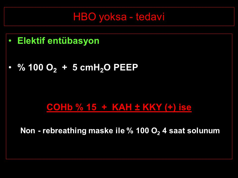 HBO yoksa - tedavi Elektif entübasyon % 100 O 2 + 5 cmH 2 O PEEP COHb % 15 + KAH ± KKY (+) ise Non - rebreathing maske ile % 100 O 2 4 saat solunum