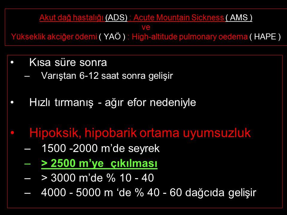 Akut dağ hastalığı (ADS) : Acute Mountain Sickness ( AMS ) ve Yükseklik akciğer ödemi ( YAÖ ) : High-altitude pulmonary oedema ( HAPE ) Kısa süre sonra –Varıştan 6-12 saat sonra gelişir Hızlı tırmanış - ağır efor nedeniyle Hipoksik, hipobarik ortama uyumsuzluk –1500 -2000 m'de seyrek –> 2500 m'ye çıkılması –> 3000 m'de % 10 - 40 –4000 - 5000 m 'de % 40 - 60 dağcıda gelişir