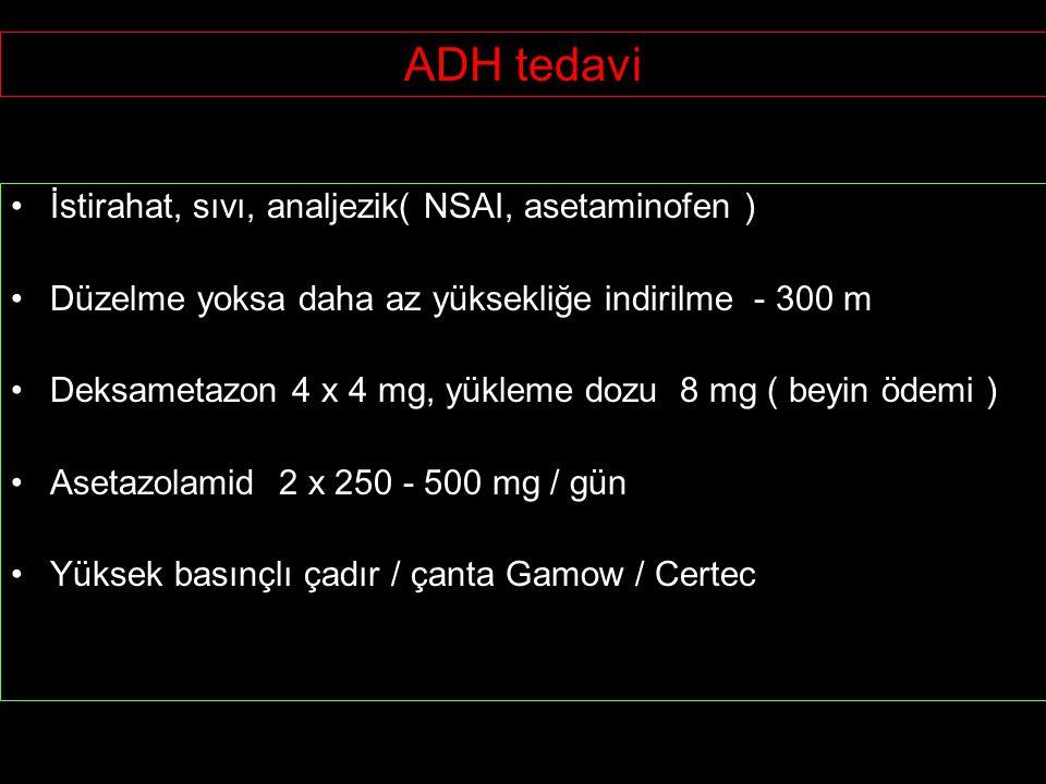 ADH tedavi İstirahat, sıvı, analjezik( NSAI, asetaminofen ) Düzelme yoksa daha az yüksekliğe indirilme - 300 m Deksametazon 4 x 4 mg, yükleme dozu 8 mg ( beyin ödemi ) Asetazolamid 2 x 250 - 500 mg / gün Yüksek basınçlı çadır / çanta Gamow / Certec