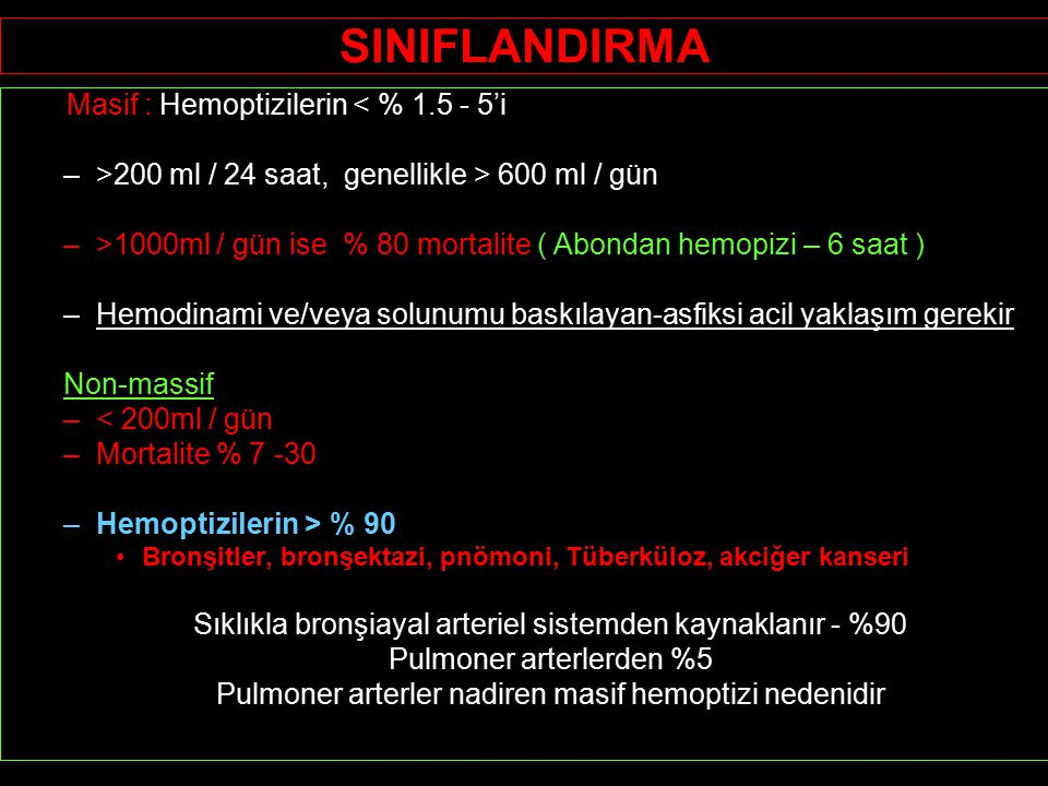 SINIFLANDIRMA Masif : Hemoptizilerin < % 1.5 - 5'i –>200 ml / 24 saat, genellikle > 600 ml / gün –>1000ml / gün ise % 80 mortalite ( Abondan hemopizi – 6 saat ) –Hemodinami ve/veya solunumu baskılayan-asfiksi acil yaklaşım gerekir Non-massif –< 200ml / gün –Mortalite % 7 -30 –Hemoptizilerin > % 90 Bronşitler, bronşektazi, pnömoni, Tüberküloz, akciğer kanseri Sıklıkla bronşiayal arteriel sistemden kaynaklanır - %90 Pulmoner arterlerden %5 Pulmoner arterler nadiren masif hemoptizi nedenidir