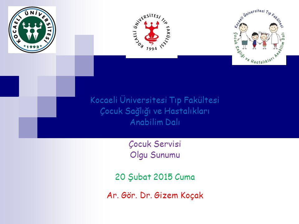 Kocaeli Üniversitesi Tıp Fakültesi Çocuk Sağlığı ve Hastalıkları Anabilim Dalı Çocuk Servisi Olgu Sunumu 20 Şubat 2015 Cuma Ar. Gör. Dr. Gizem Koçak
