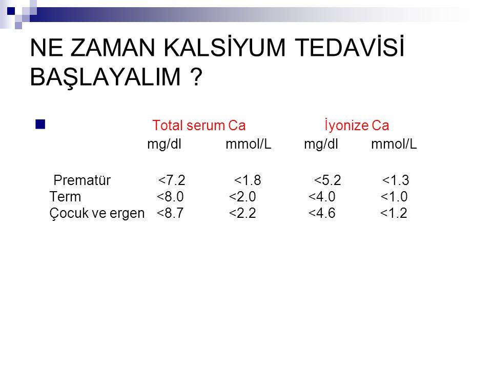 NE ZAMAN KALSİYUM TEDAVİSİ BAŞLAYALIM ? Total serum Ca İyonize Ca mg/dl mmol/L mg/dl mmol/L Prematür <7.2 <1.8 <5.2 <1.3 Term <8.0 <2.0 <4.0 <1.0 Çocu