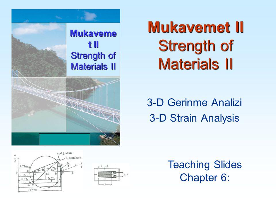 Mukavemet II Strength of Materials II Teaching Slides Chapter 6: Mukaveme t II Strength of Materials II 3-D Gerinme Analizi 3-D Strain Analysis