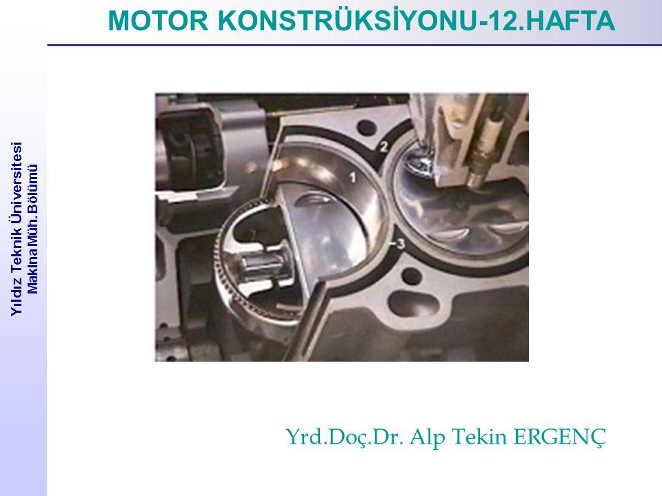 Yıldız Teknik Üniversitesi Makina Müh. Bölümü MOTOR KONSTRÜKSİYONU-12.HAFTA Yrd.Doç.Dr. Alp Tekin ERGENÇ