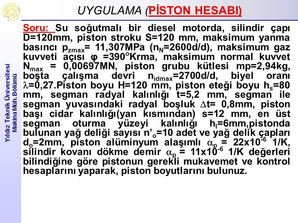UYGULAMA ( UYGULAMA (PİSTON HESABI) Yıldız Teknik Üniversitesi Makina Müh. Bölümü Soru: Su soğutmalı bir diesel motorda, silindir çapı D=120mm, piston