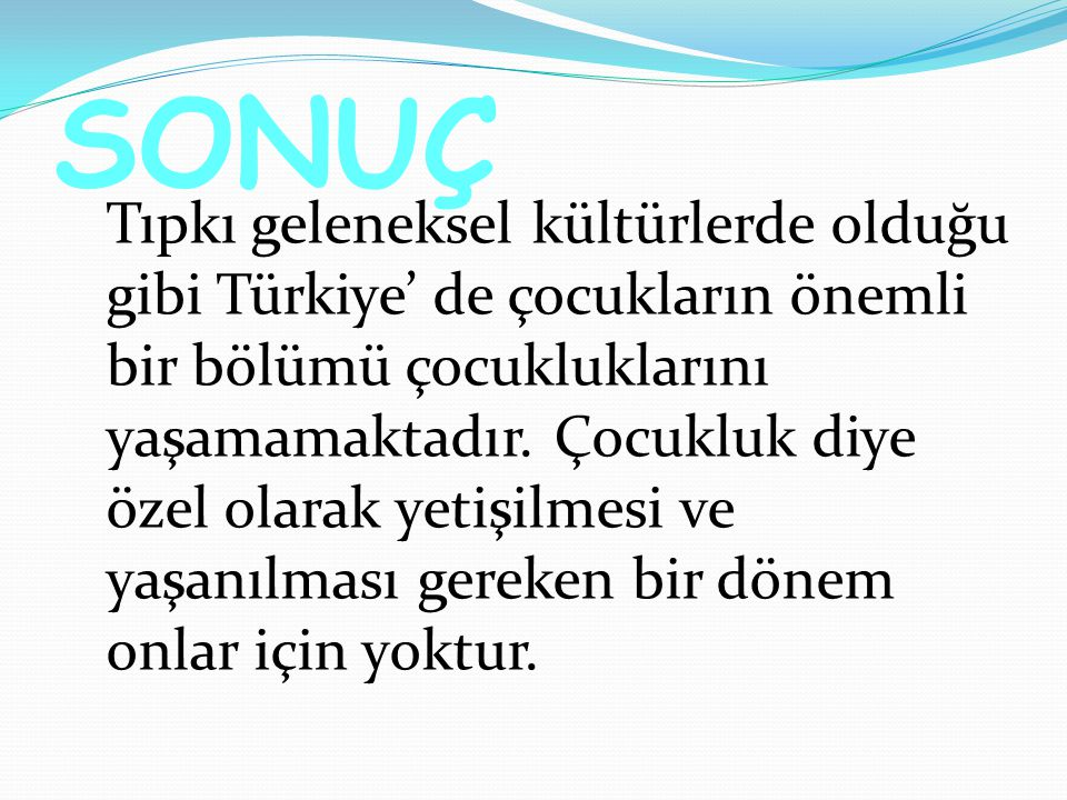 SONUÇ Tıpkı geleneksel kültürlerde olduğu gibi Türkiye' de çocukların önemli bir bölümü çocukluklarını yaşamamaktadır.