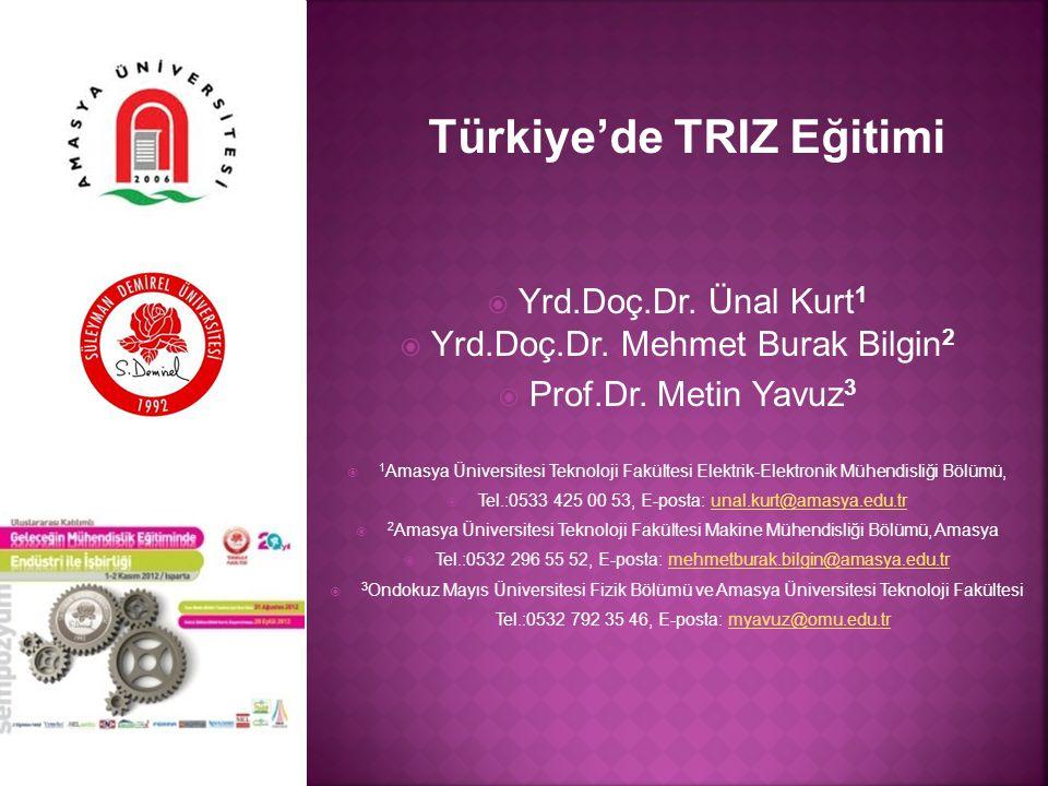 Türkiye'de TRIZ Eğitimi  Yrd.Doç.Dr. Ünal Kurt 1  Yrd.Doç.Dr. Mehmet Burak Bilgin 2  Prof.Dr. Metin Yavuz 3  1 Amasya Üniversitesi Teknoloji Fakül