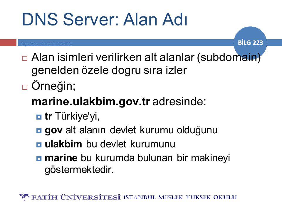 BİLG 223 DNS Server: Alan Adı  Alan isimleri verilirken alt alanlar (subdomain) genelden özele dogru sıra izler  Örneğin; marine.ulakbim.gov.tr adre
