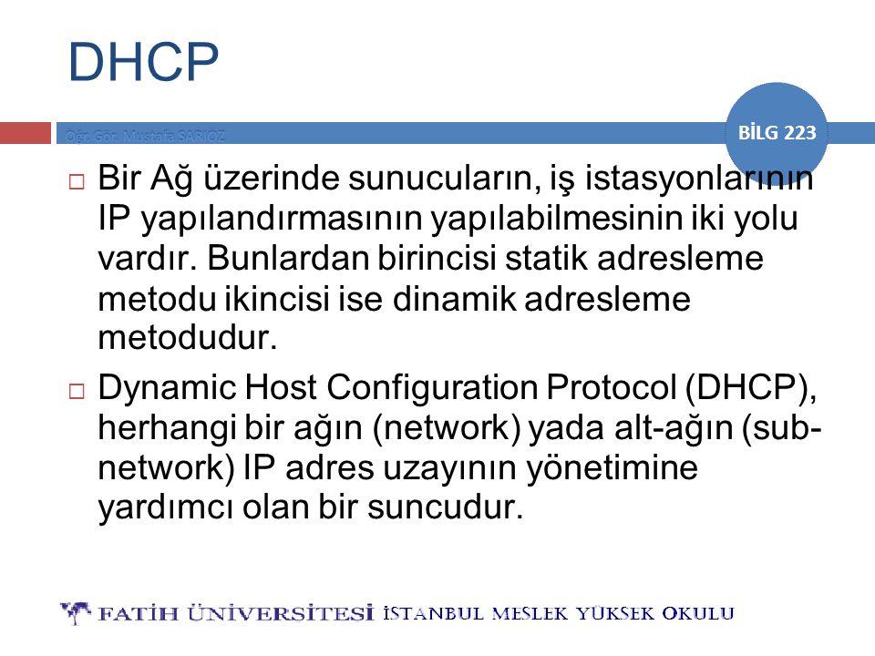 BİLG 223 DHCP  Bir Ağ üzerinde sunucuların, iş istasyonlarının IP yapılandırmasının yapılabilmesinin iki yolu vardır. Bunlardan birincisi statik adre