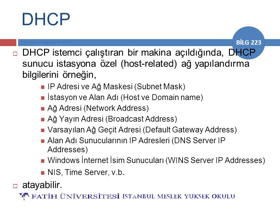 BİLG 223 DHCP  DHCP istemci çalıştıran bir makina açıldığında, DHCP sunucu istasyona özel (host-related) ağ yapılandırma bilgilerini örneğin, IP Adresi ve Ağ Maskesi (Subnet Mask) İstasyon ve Alan Adı (Host ve Domain name) Ağ Adresi (Network Address) Ağ Yayın Adresi (Broadcast Address) Varsayılan Ağ Geçit Adresi (Default Gateway Address) Alan Adı Sunucularının IP Adresleri (DNS Server IP Addresses) Windows İnternet İsim Sunucuları (WINS Server IP Addresses) NIS, Time Server, v.b.