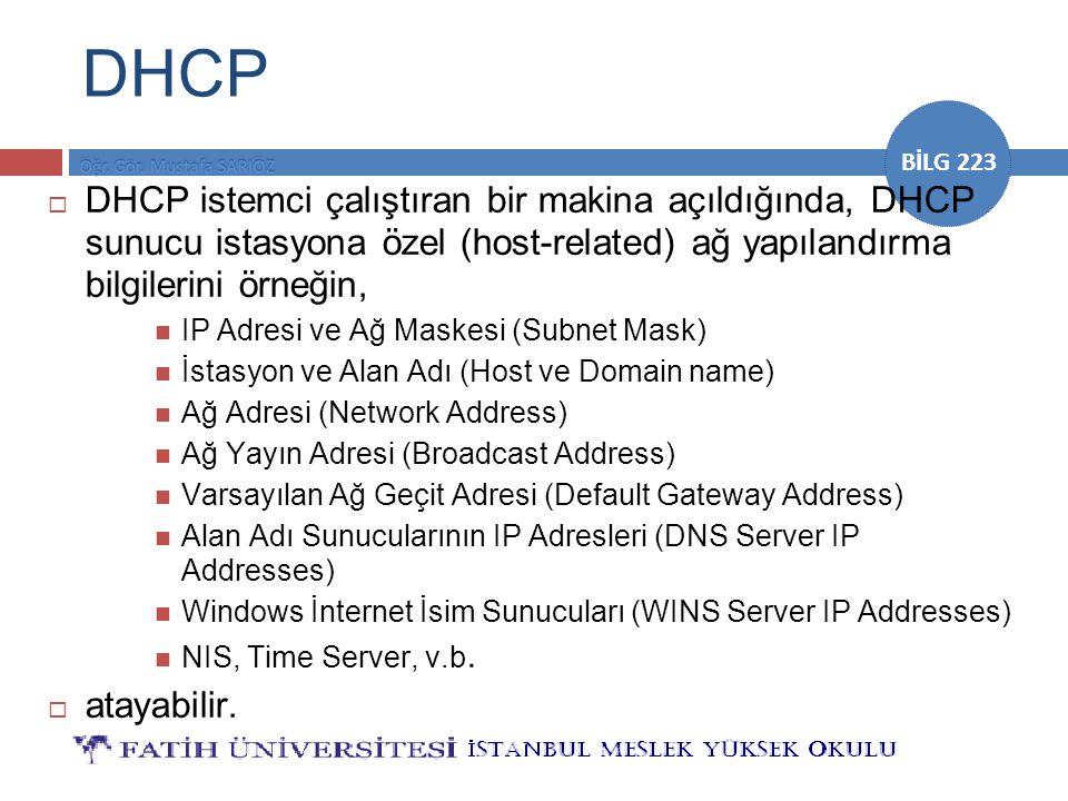BİLG 223 DHCP  DHCP istemci çalıştıran bir makina açıldığında, DHCP sunucu istasyona özel (host-related) ağ yapılandırma bilgilerini örneğin, IP Adre