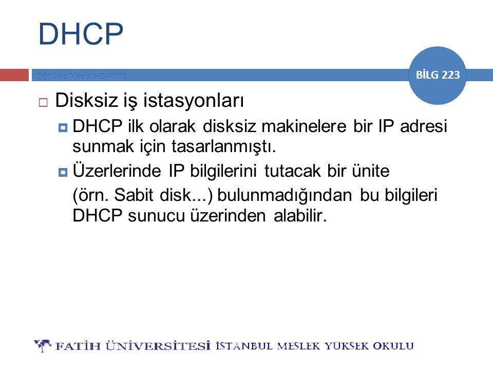 BİLG 223 DHCP  Disksiz iş istasyonları  DHCP ilk olarak disksiz makinelere bir IP adresi sunmak için tasarlanmıştı.  Üzerlerinde IP bilgilerini tut