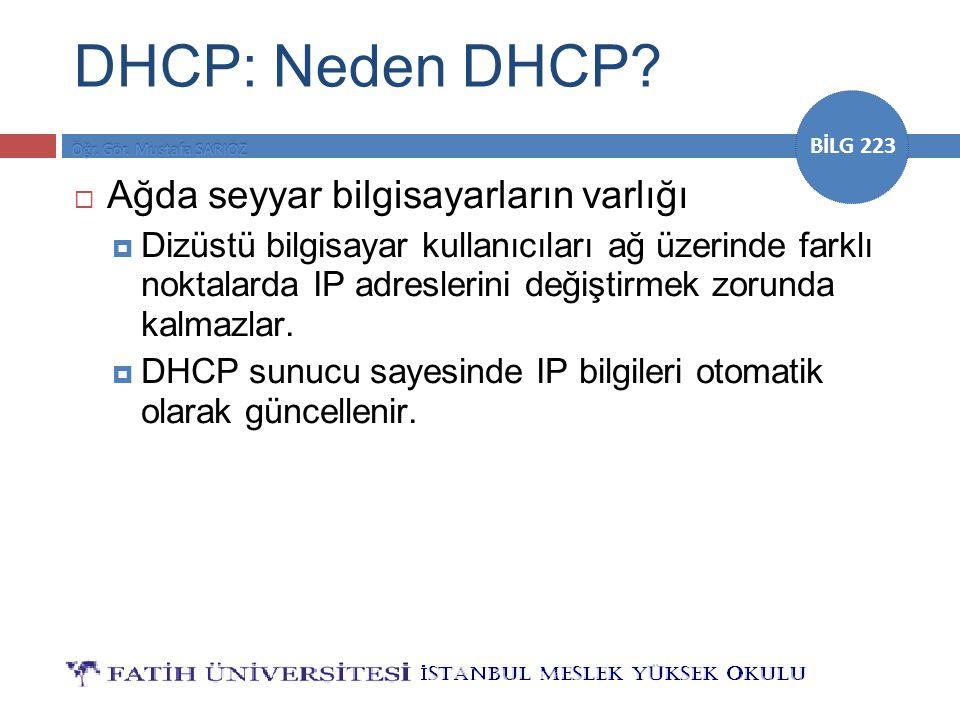 BİLG 223 DHCP: Neden DHCP?  Ağda seyyar bilgisayarların varlığı  Dizüstü bilgisayar kullanıcıları ağ üzerinde farklı noktalarda IP adreslerini değiş