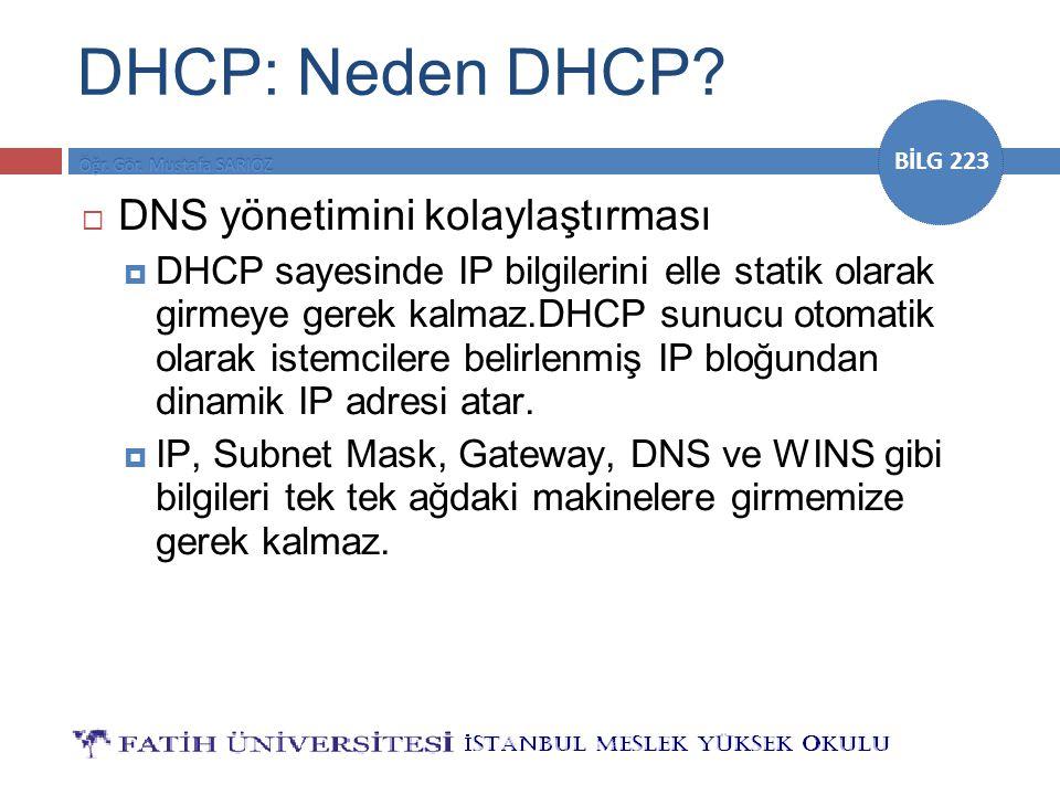 BİLG 223 DHCP: Neden DHCP?  DNS yönetimini kolaylaştırması  DHCP sayesinde IP bilgilerini elle statik olarak girmeye gerek kalmaz.DHCP sunucu otomat