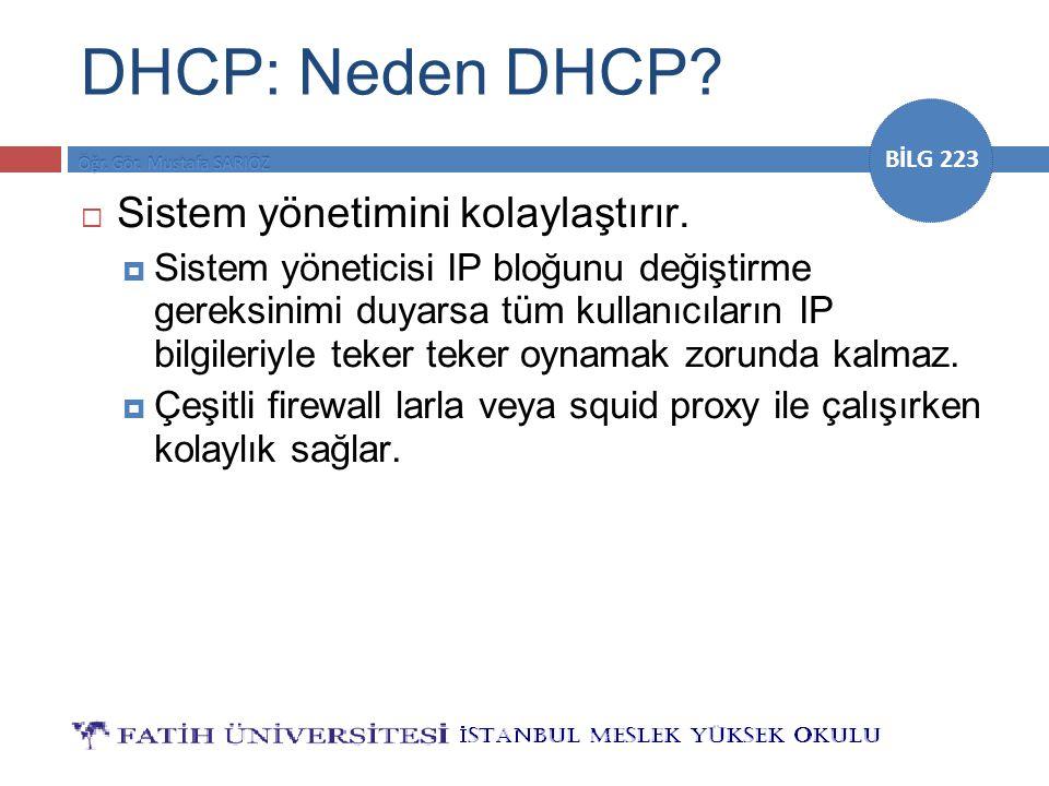 BİLG 223 DHCP: Neden DHCP?  Sistem yönetimini kolaylaştırır.  Sistem yöneticisi IP bloğunu değiştirme gereksinimi duyarsa tüm kullanıcıların IP bilg