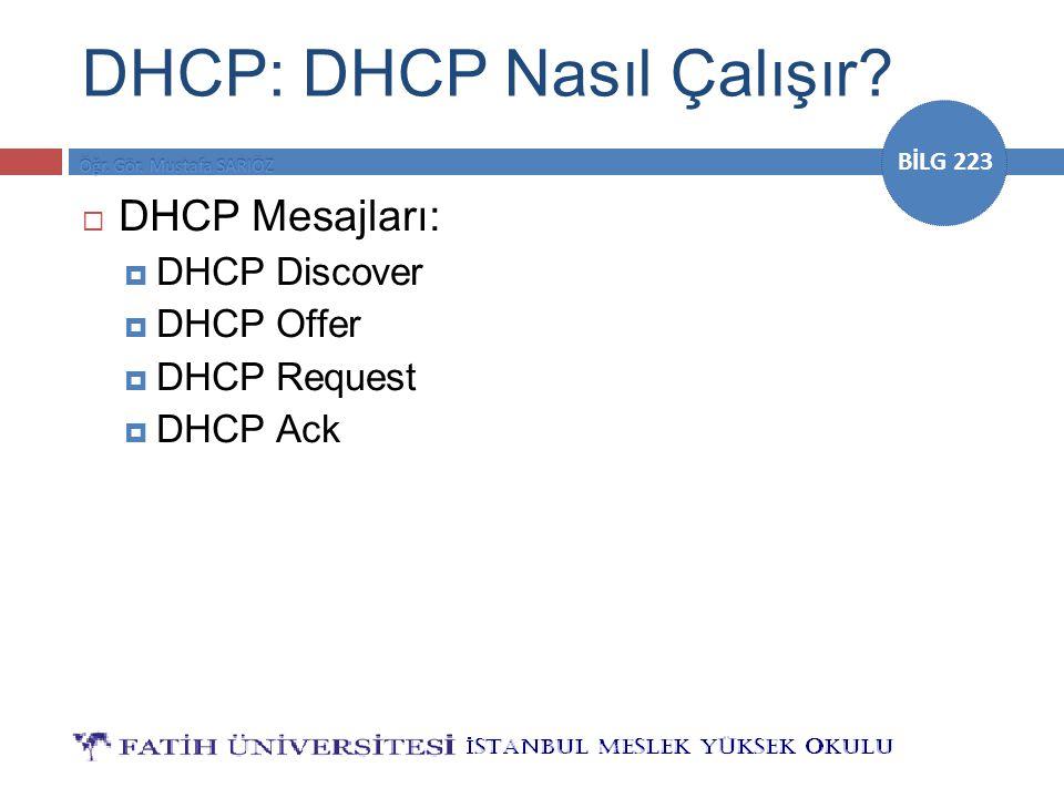 BİLG 223 DHCP: DHCP Nasıl Çalışır?  DHCP Mesajları:  DHCP Discover  DHCP Offer  DHCP Request  DHCP Ack