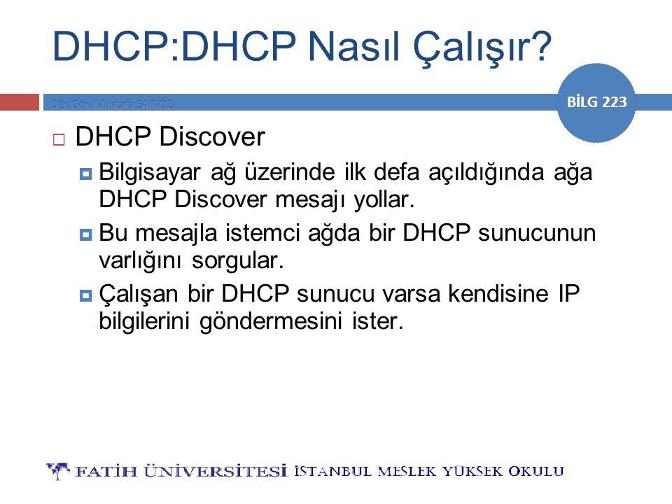 BİLG 223 DHCP:DHCP Nasıl Çalışır?  DHCP Discover  Bilgisayar ağ üzerinde ilk defa açıldığında ağa DHCP Discover mesajı yollar.  Bu mesajla istemci