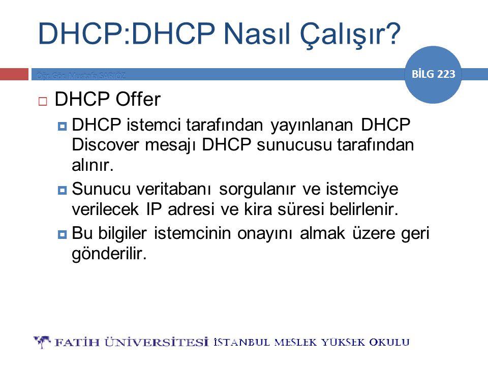 BİLG 223 DHCP:DHCP Nasıl Çalışır?  DHCP Offer  DHCP istemci tarafından yayınlanan DHCP Discover mesajı DHCP sunucusu tarafından alınır.  Sunucu ver