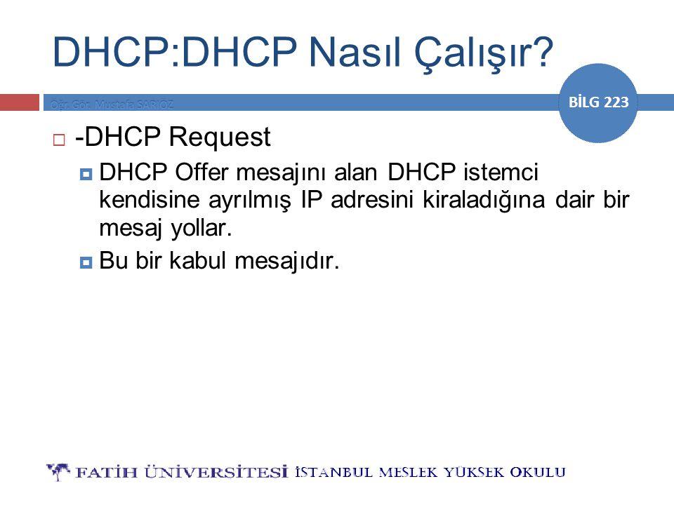 BİLG 223 DHCP:DHCP Nasıl Çalışır?  -DHCP Request  DHCP Offer mesajını alan DHCP istemci kendisine ayrılmış IP adresini kiraladığına dair bir mesaj y
