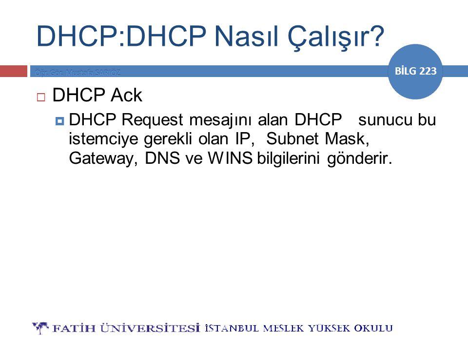 BİLG 223 DHCP:DHCP Nasıl Çalışır?  DHCP Ack  DHCP Request mesajını alan DHCPsunucu bu istemciye gerekli olan IP,Subnet Mask, Gateway, DNS ve WINS bi