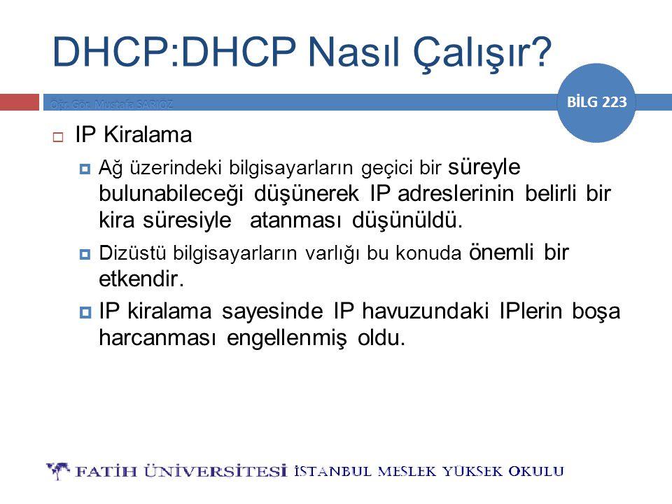 BİLG 223 DHCP:DHCP Nasıl Çalışır?  IP Kiralama  Ağ üzerindeki bilgisayarların geçici bir süreyle bulunabileceği düşünerek IP adreslerinin belirli bi