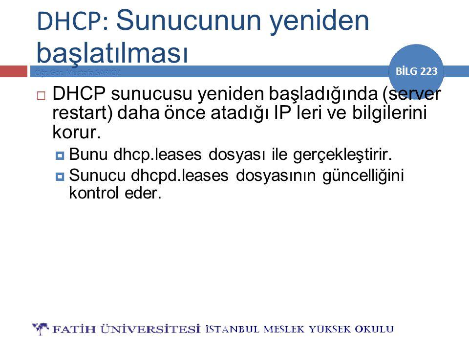 BİLG 223 DHCP: Sunucunun yeniden başlatılması  DHCP sunucusu yeniden başladığında (server restart) daha önce atadığı IP leri ve bilgilerini korur. 