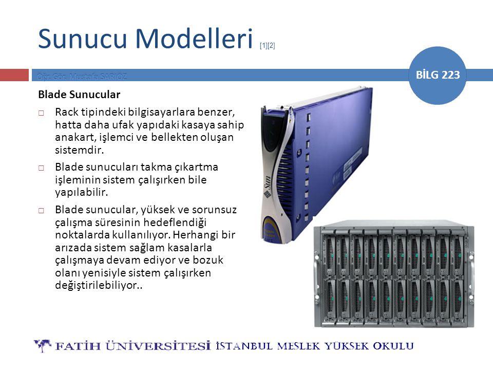 BİLG 223 Sunucu Modelleri [1][2] Blade Sunucular  Rack tipindeki bilgisayarlara benzer, hatta daha ufak yapıdaki kasaya sahip anakart, işlemci ve bel