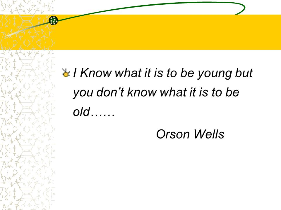 I Know what it is to be young but you don't know what it is to be old…… Orson Wells