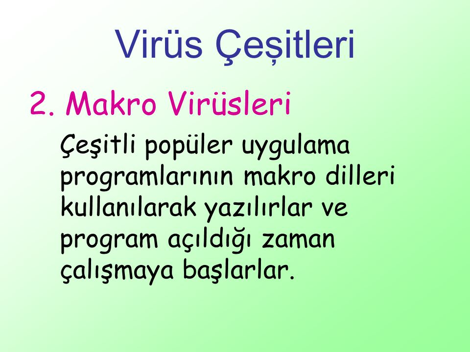 Virüs Çeşitleri 2. Makro Virüsleri Çeşitli popüler uygulama programlarının makro dilleri kullanılarak yazılırlar ve program açıldığı zaman çalışmaya b