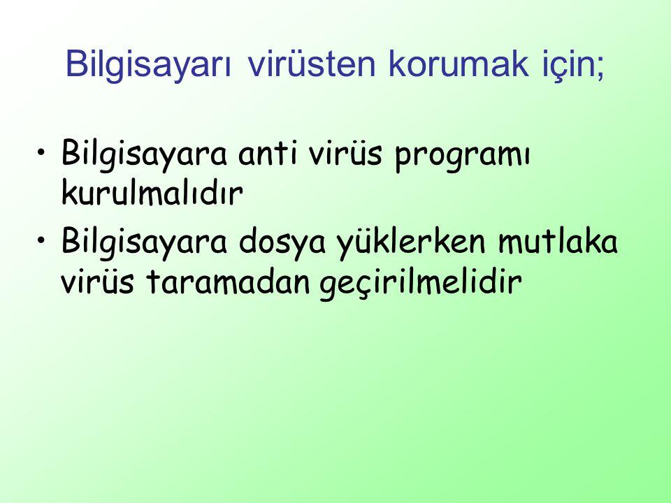 Bilgisayarı virüsten korumak için; Bilgisayara anti virüs programı kurulmalıdır Bilgisayara dosya yüklerken mutlaka virüs taramadan geçirilmelidir