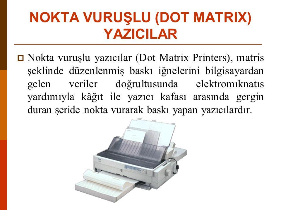 NOKTA VURUŞLU (DOT MATRIX) YAZICILAR  Nokta vuruşlu yazıcılar (Dot Matrix Printers), matris şeklinde düzenlenmiş baskı iğnelerini bilgisayardan gelen veriler doğrultusunda elektromıknatıs yardımıyla kâğıt ile yazıcı kafası arasında gergin duran şeride nokta vurarak baskı yapan yazıcılardır.