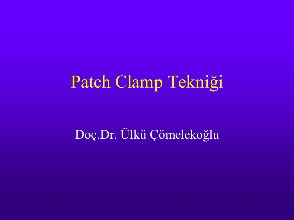 Patch Clamp Tekniği Doç.Dr. Ülkü Çömelekoğlu