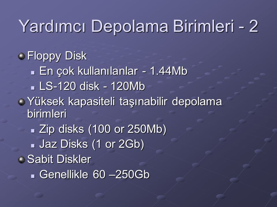 Yardımcı Depolama Birimleri - 2 Floppy Disk En çok kullanılanlar - 1.44Mb En çok kullanılanlar - 1.44Mb LS-120 disk - 120Mb LS-120 disk - 120Mb Yüksek kapasiteli taşınabilir depolama birimleri Zip disks (100 or 250Mb) Zip disks (100 or 250Mb) Jaz Disks (1 or 2Gb) Jaz Disks (1 or 2Gb) Sabit Diskler Genellikle 60 –250Gb Genellikle 60 –250Gb