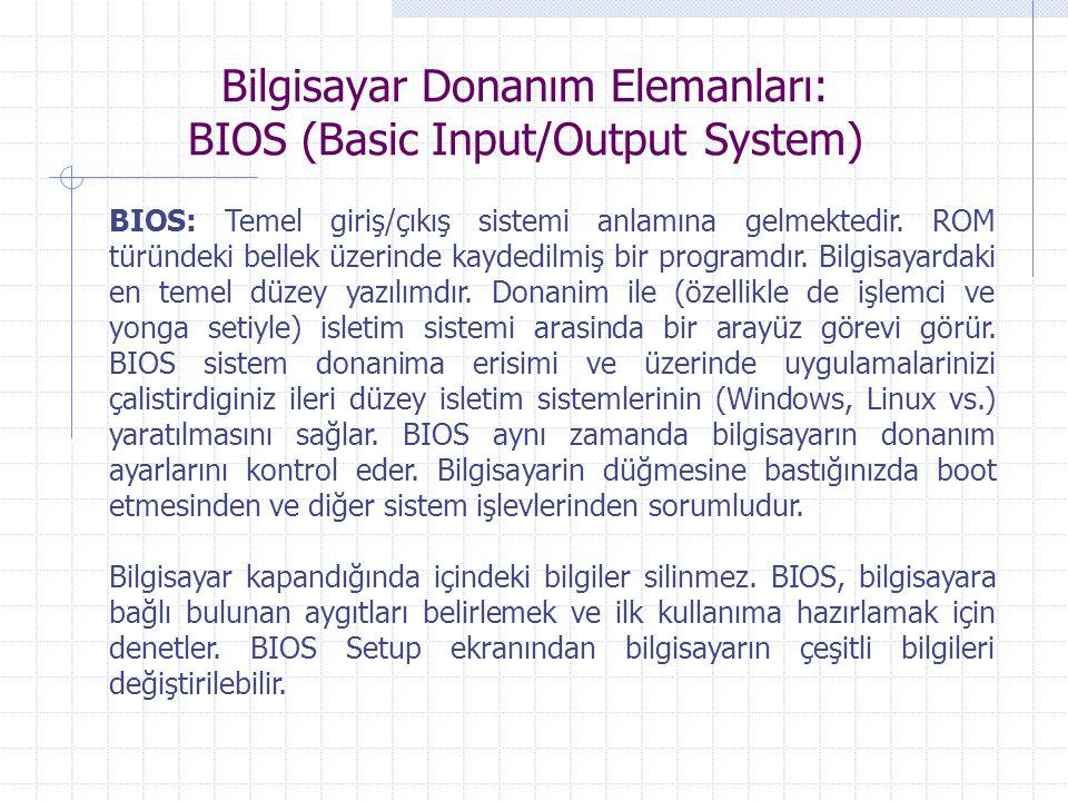 Bilgisayar Donanım Elemanları: BIOS (Basic Input/Output System) BIOS: Temel giriş/çıkış sistemi anlamına gelmektedir. ROM türündeki bellek üzerinde ka