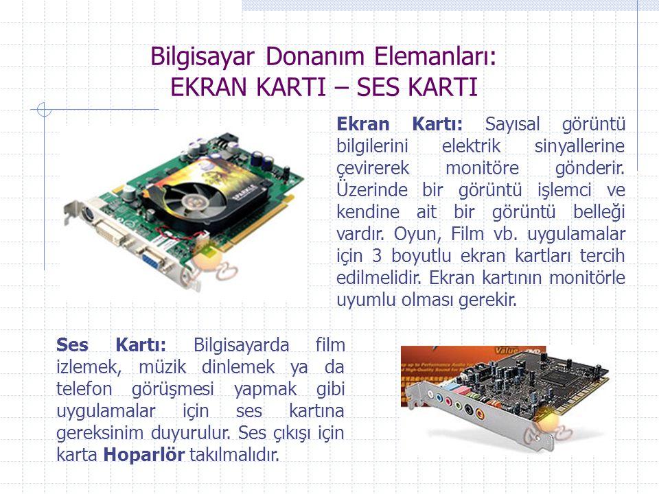Bilgisayar Donanım Elemanları: EKRAN KARTI – SES KARTI Ekran Kartı: Sayısal görüntü bilgilerini elektrik sinyallerine çevirerek monitöre gönderir. Üze