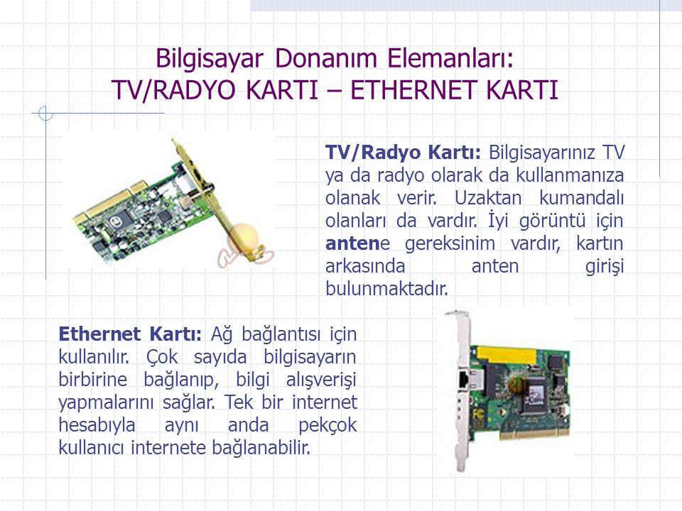 Bilgisayar Donanım Elemanları: TV/RADYO KARTI – ETHERNET KARTI TV/Radyo Kartı: Bilgisayarınız TV ya da radyo olarak da kullanmanıza olanak verir. Uzak