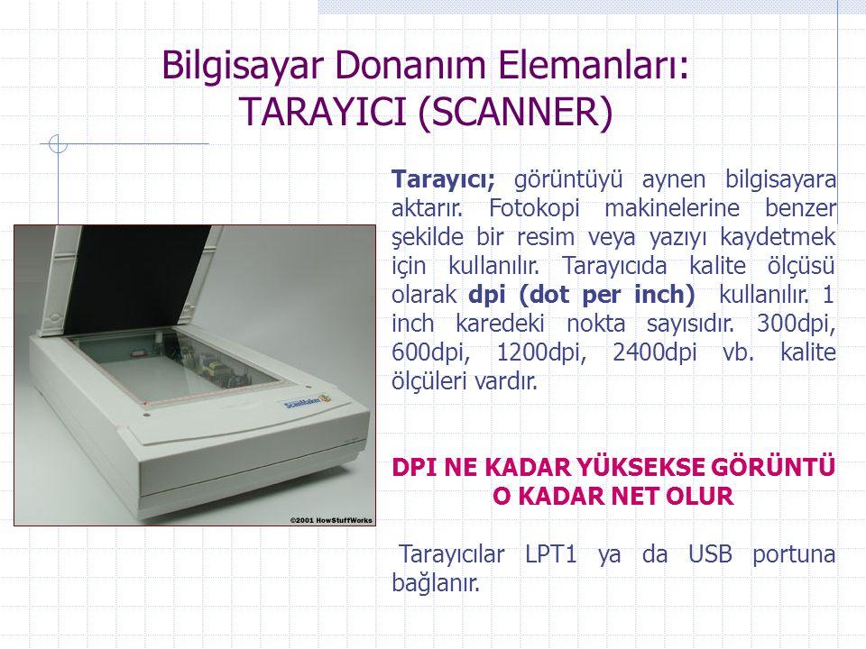 Bilgisayar Donanım Elemanları: TARAYICI (SCANNER) Tarayıcı; görüntüyü aynen bilgisayara aktarır. Fotokopi makinelerine benzer şekilde bir resim veya y
