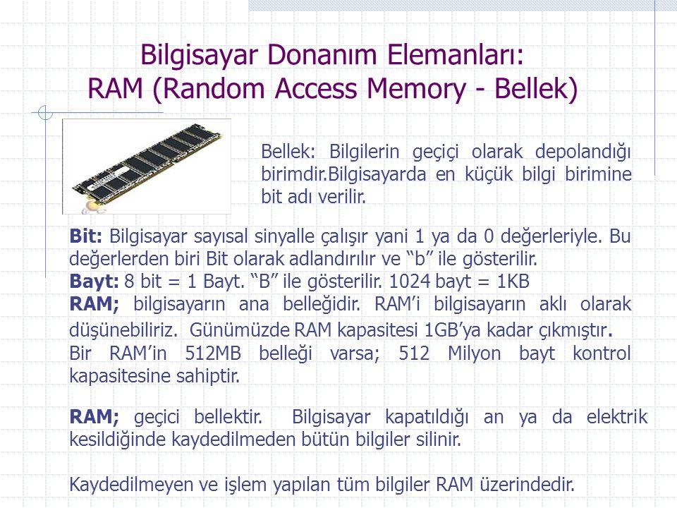 Bilgisayar Donanım Elemanları: RAM (Random Access Memory - Bellek) Bellek: Bilgilerin geçiçi olarak depolandığı birimdir.Bilgisayarda en küçük bilgi b
