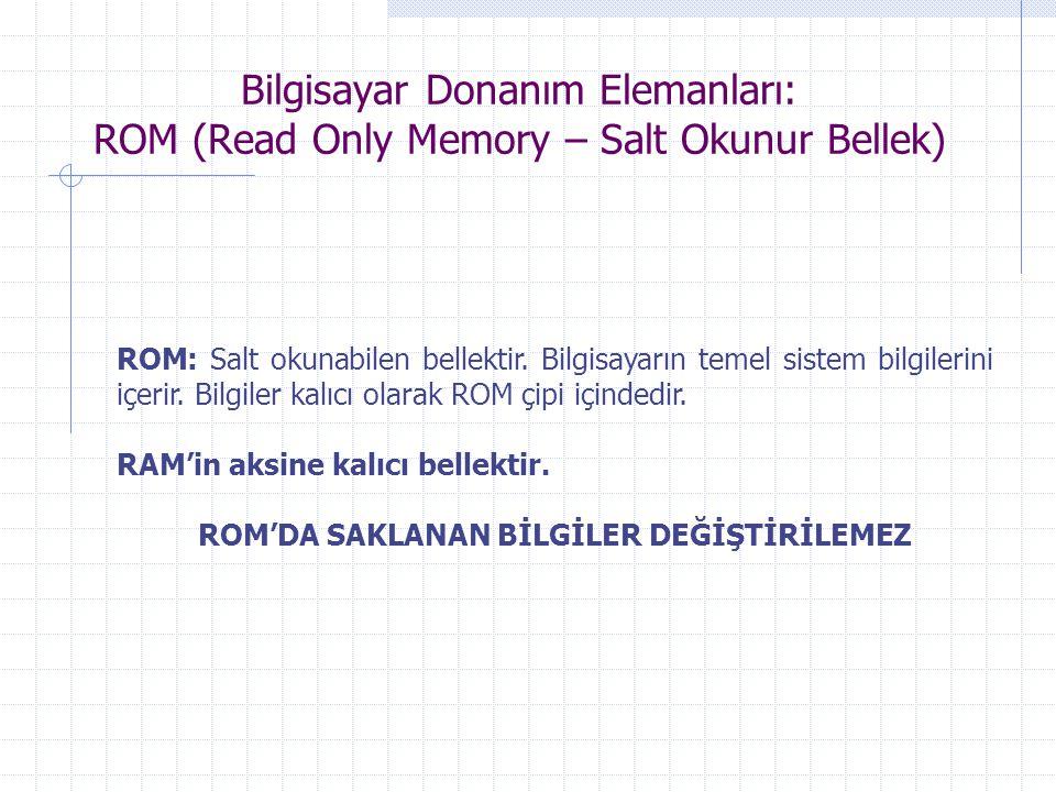Bilgisayar Donanım Elemanları: ROM (Read Only Memory – Salt Okunur Bellek) ROM: Salt okunabilen bellektir. Bilgisayarın temel sistem bilgilerini içeri