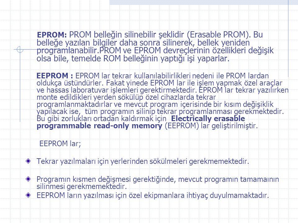 EPROM: PROM belleğin silinebilir şeklidir (Erasable PROM). Bu belleğe yazılan bilgiler daha sonra silinerek, bellek yeniden programlanabilir.PROM ve E