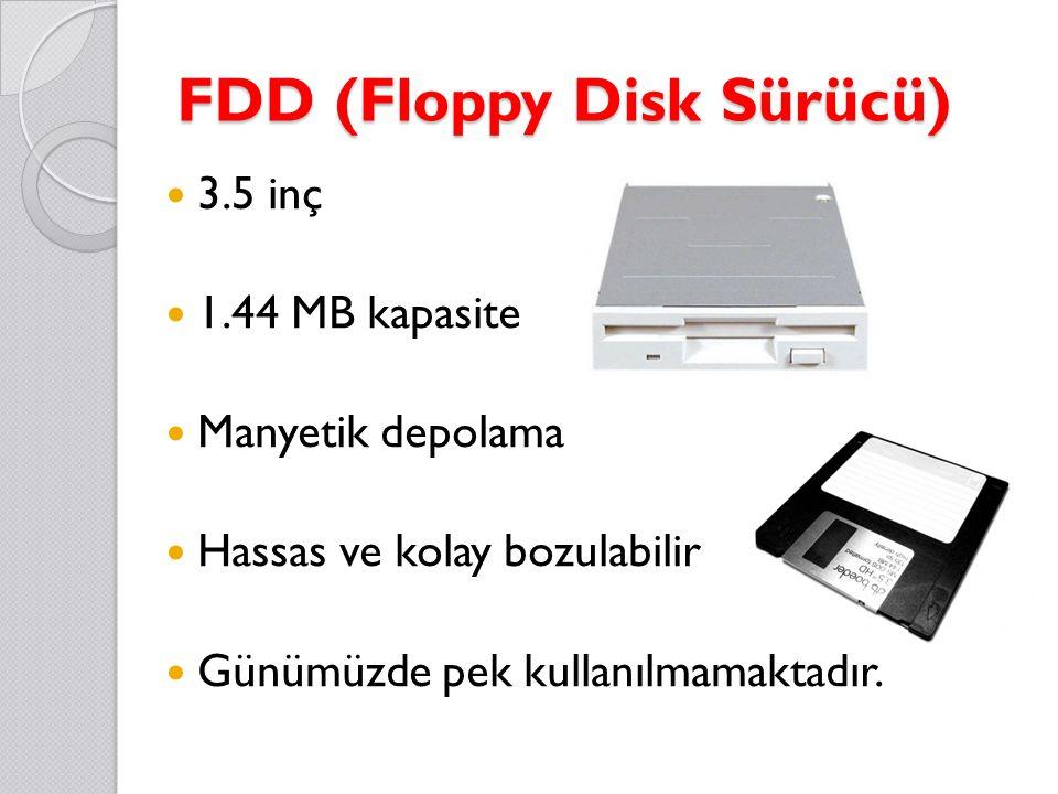 FDD (Floppy Disk Sürücü) 3.5 inç 1.44 MB kapasite Manyetik depolama Hassas ve kolay bozulabilir Günümüzde pek kullanılmamaktadır.
