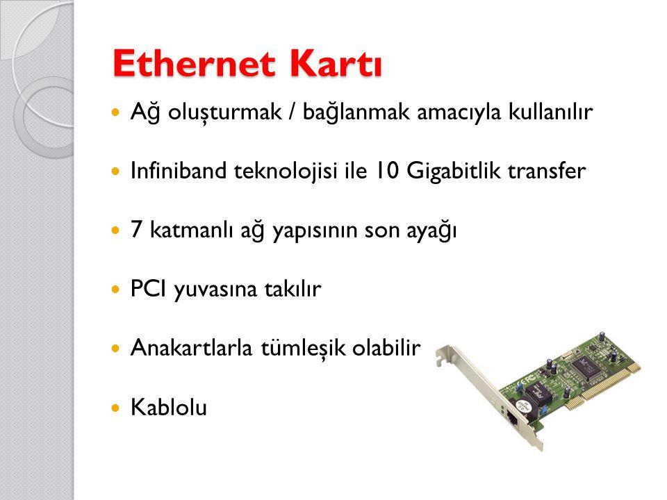 Ethernet Kartı A ğ oluşturmak / ba ğ lanmak amacıyla kullanılır Infiniband teknolojisi ile 10 Gigabitlik transfer 7 katmanlı a ğ yapısının son aya ğ ı PCI yuvasına takılır Anakartlarla tümleşik olabilir Kablolu