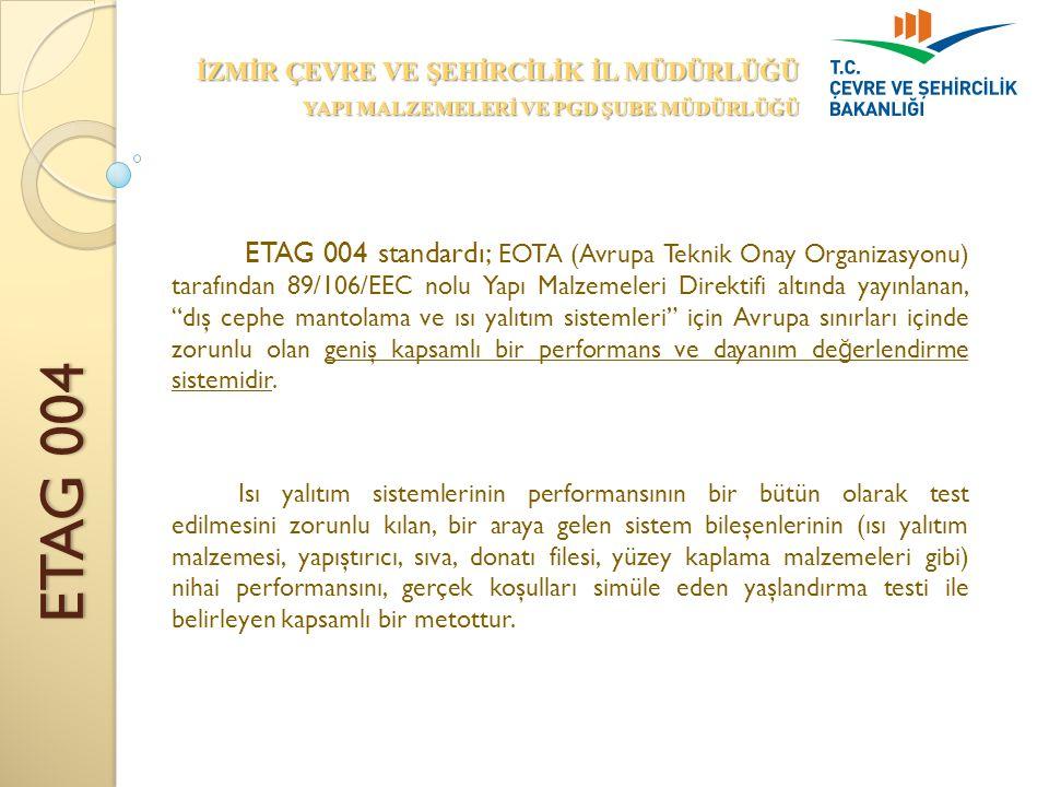 ETAG 004 İZMİR ÇEVRE VE ŞEHİRCİLİK İL MÜDÜRLÜĞÜ YAPI MALZEMELERİ VE PGD ŞUBE MÜDÜRLÜĞÜ ETAG 004 standardı; EOTA (Avrupa Teknik Onay Organizasyonu) tarafından 89/106/EEC nolu Yapı Malzemeleri Direktifi altında yayınlanan, dış cephe mantolama ve ısı yalıtım sistemleri için Avrupa sınırları içinde zorunlu olan geniş kapsamlı bir performans ve dayanım de ğ erlendirme sistemidir.