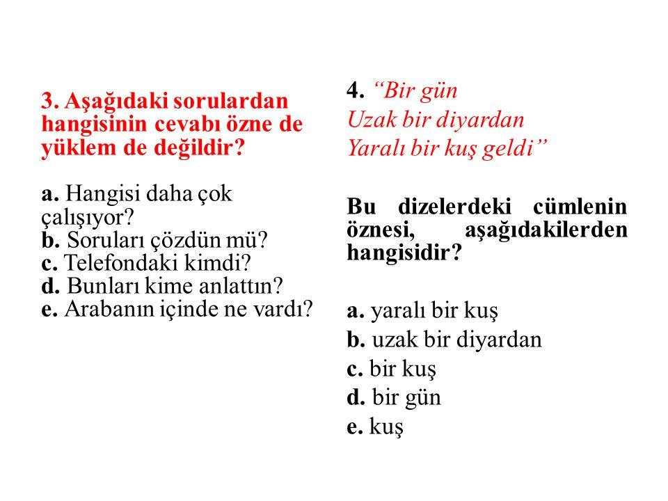 3. Aşağıdaki sorulardan hangisinin cevabı özne de yüklem de değildir? a. Hangisi daha çok çalışıyor? b. Soruları çözdün mü? c. Telefondaki kimdi? d. B