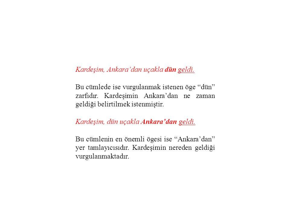 """Kardeşim, Ankara'dan uçakla dün geldi. Bu cümlede ise vurgulanmak istenen öge """"dün"""" zarfıdır. Kardeşimin Ankara'dan ne zaman geldiği belirtilmek isten"""